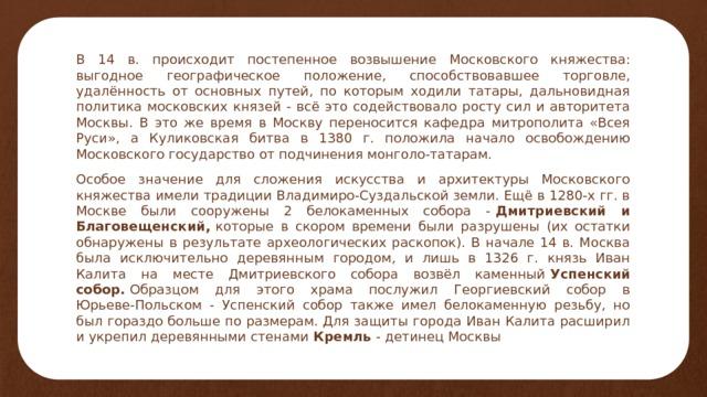 В 14 в. происходит постепенное возвышение Московского княжества: выгодное географическое положение, способствовавшее торговле, удалённость от основных путей, по которым ходили татары, дальновидная политика московских князей - всё это содействовало росту сил и авторитета Москвы. В это же время в Москву переносится кафедра митрополита «Всея Руси», а Куликовская битва в 1380 г. положила начало освобождению Московского государство от подчинения монголо-татарам. Особое значение для сложения искусства и архитектуры Московского княжества имели традиции Владимиро-Суздальской земли. Ещё в 1280-х гг. в Москве были сооружены 2 белокаменных собора - Дмитриевский и Благовещенский, которые в скором времени были разрушены (их остатки обнаружены в результате археологических раскопок). В начале 14 в. Москва была исключительно деревянным городом, и лишь в 1326 г. князь Иван Калита на месте Дмитриевского собора возвёл каменный Успенский собор. Образцом для этого храма послужил Георгиевский собор в Юрьеве-Польском - Успенский собор также имел белокаменную резьбу, но был гораздо больше по размерам. Для защиты города Иван Калита расширил и укрепил деревянными стенами Кремль - детинец Москвы