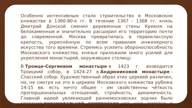 Особенно интенсивным стало строительство в Московском княжестве в 1360-80-е гг. В течение 1367 - 1368 гг. князь Дмитрий Донской сменил деревянные стены Кремля на белокаменные  и значительно расширил его территорию почти до современной. Москва превратилась в первоклассную крепость, укреплённую по всем правилам инженерного искусства того времени. Стремясь усилить обороноспособность Московского княжества, князья приложили много усилий для укрепления монастырей, окружавших столицу. В Троице-Сергиевом монастыре в 1423 г. возводится Троицкий собор, в 1424-27 в Андрониковой монастыре - Спасский собор. Художественный образ этих церквей различен, но, не смотря на это в церквях Московского княжества рубежа 14-15 вв. есть нечто общее - им свойственны чёткость пропорциональных отношений, стройность, динамичность. Главной идеей увлекающей раннемосковских зодчих было создание пирамидальной композиции, что уже заметно в этих храмах