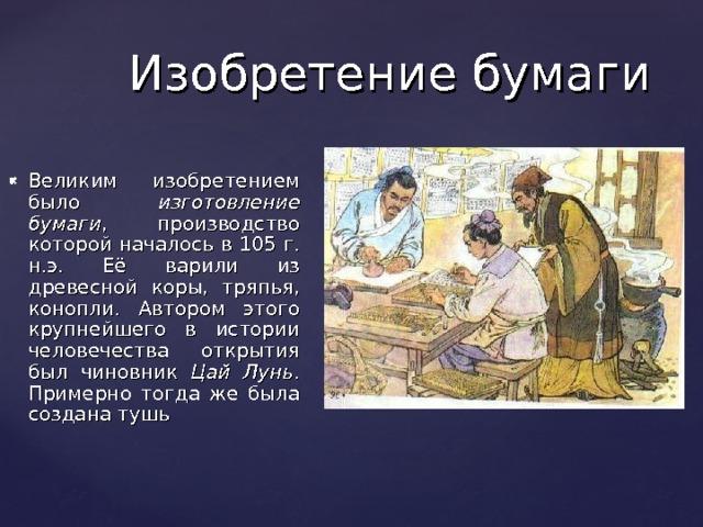 Изобретение бумаги Великим изобретением было изготовление бумаги , производство которой началось в 105 г. н.э. Её варили из древесной коры, тряпья, конопли. Автором этого крупнейшего в истории человечества открытия был чиновник Цай Лунь . Примерно тогда же была создана тушь