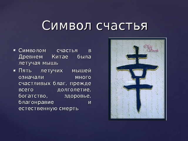 Символ счастья Символом счастья в Древнем Китае была летучая мышь Пять летучих мышей означали много счастливых благ, прежде всего долголетие, богатство, здоровье, благонравие и естественную смерть