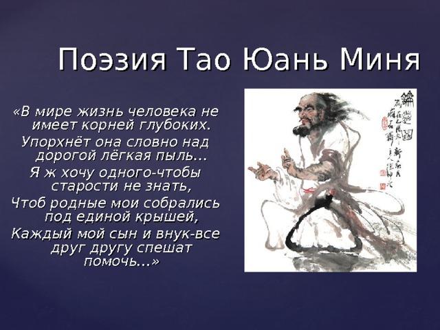 Поэзия Тао Юань Миня «В мире жизнь человека не имеет корней глубоких. Упорхнёт она словно над дорогой лёгкая пыль… Я ж хочу одного-чтобы старости не знать, Чтоб родные мои собрались под единой крышей, Каждый мой сын и внук-все друг другу спешат помочь…»