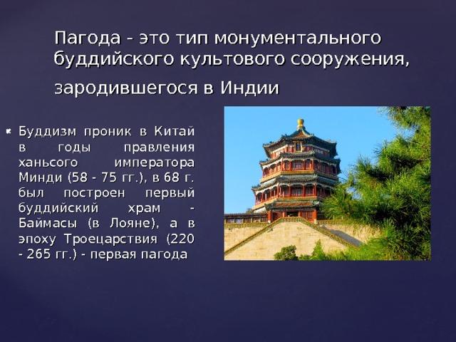 Пагода - это тип монументального буддийского культового сооружения, зародившегося в Индии  Буддизм проник в Китай в годы правления ханьсого императора Минди (58 - 75 гг.), в 68 г. был построен первый буддийский храм - Баймасы (в Лояне), а в эпоху Троецарствия (220 - 265 гг.) - первая пагода