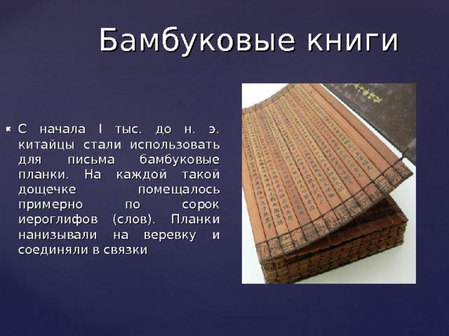Бамбуковые книги С начала I тыс. до н. э. китайцы стали использовать для письма бамбуковые планки. На каждой такой дощечке помещалось примерно по сорок иероглифов (слов). Планки нанизывали на веревку и соединяли в связки