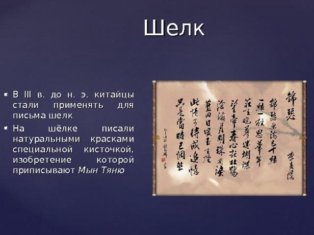 Шелк В III в. до н. э. китайцы стали применять для письма шелк На шёлке писали натуральными красками специальной кисточкой, изобретение которой приписывают Мын Тяню