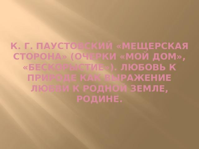 К. Г. Паустовский «Мещерская сторона» (очерки «Мой дом», «Бескорыстие»). Любовь к природе как выражение любви к родной земле, родине.