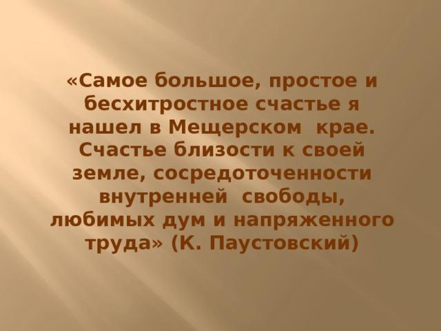 «Самое большое, простое и бесхитростное счастье я нашел в Мещерском крае. Счастье близости к своей земле, сосредоточенности внутренней свободы, любимых дум и напряженного труда» (К. Паустовский)