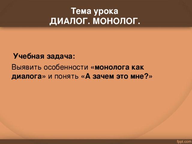 . Тема урока  ДИАЛОГ. МОНОЛОГ.    Учебная задача: Выявить особенности «монолога как диалога» и понять «А зачем это мне?»