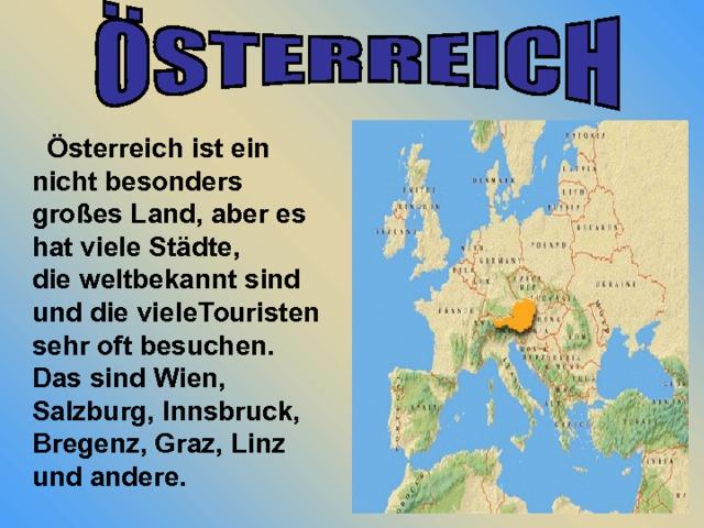 Österreich ist ein nicht besonders großes Land, aber es hat viele Städte, die weltbekannt sind und die vieleTouristen sehr oft besuchen. Das sind Wien, Salzburg, Innsbruck, Bregenz, Graz, Linz und andere.