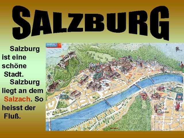 Salzburg ist eine schöne  Stadt.  Salzburg liegt an dem  Salzach . So heisst der  Fluß.