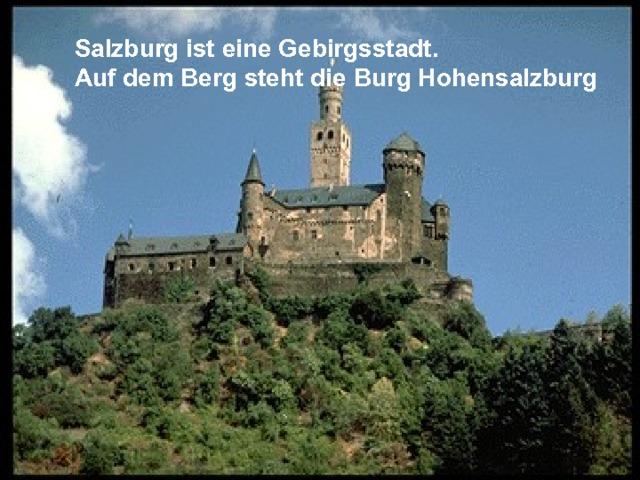 Salzburg ist eine Gebirgsstadt. Auf dem Berg steht die Burg Hohensalzburg