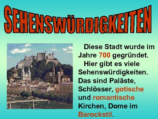 Diese Stadt wurde im Jahre 700 gegründet.  Hier gibt es viele Sehenswürdigkeiten. Das sind Paläste, Schlösser, gotische und romantische  Kirchen, Dome im Barockstil .