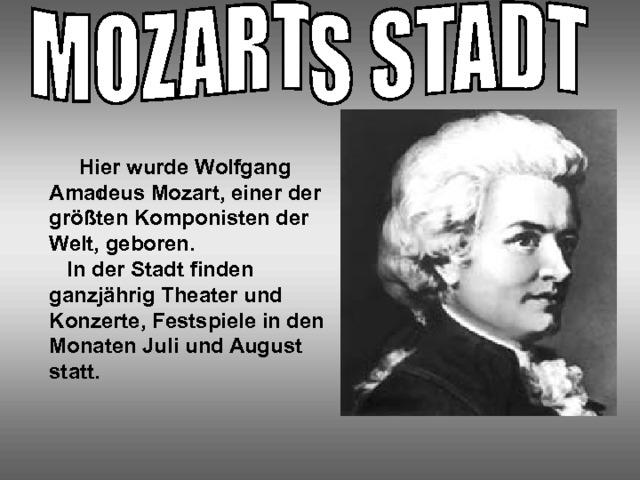 Hier wurde Wolfgang Amadeus Mozart, einer der größten Komponisten der Welt, geboren.  In der Stadt finden ganzjährig Theater und Konzerte, Festspiele in den Monaten Juli und August statt. I