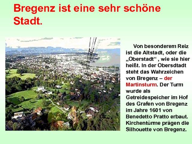 """Bregenz ist eine sehr schöne Stadt.  Von besonderem Reiz ist die Altstadt, oder die """"Oberstadt"""" , wie sie hier heißt. In der Obersdtadt steht das Wahrzeichen von Bregenz – der Martinsturm . Der Turm wurde als Getreidespeicher im Hof des Grafen von Bregenz im Jahre 1601 von Benedetto Pratto erbaut. Kirchentürme prägen die Silhouette von Bregenz."""