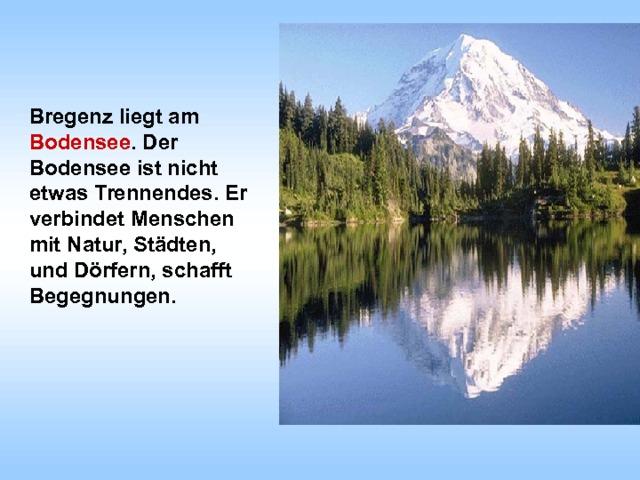 Bregenz liegt am Bodensee . Der Bodensee ist nicht etwas Trennendes. Er verbindet Menschen mit Natur, Städten, und Dörfern, schafft Begegnungen.
