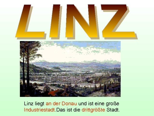 Linz liegt an der Donau und ist eine große Industriestadt .Das ist die drittgrößte Stadt.