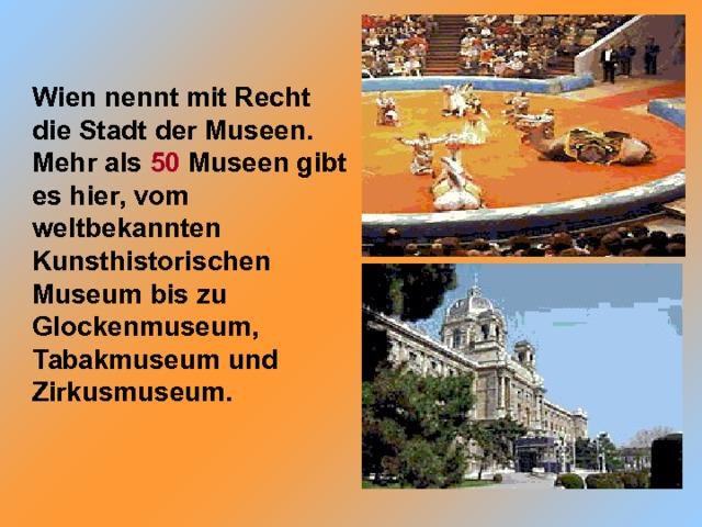 Wien nennt mit Recht die Stadt der Museen. Mehr als 50 Museen gibt es hier, vom weltbekannten Kunsthistorischen Museum bis zu Glockenmuseum, Tabakmuseum und Zirkusmuseum.