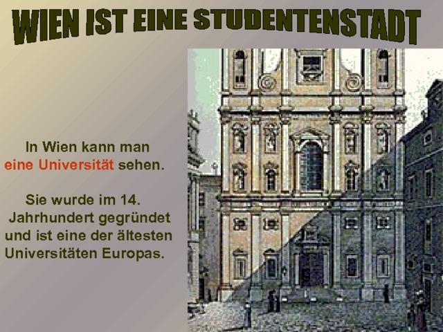In Wien kann man eine Universität sehen.   Sie wurde im 14.  Jahrhundert gegründet und ist eine der ältesten Universitäten Europas.