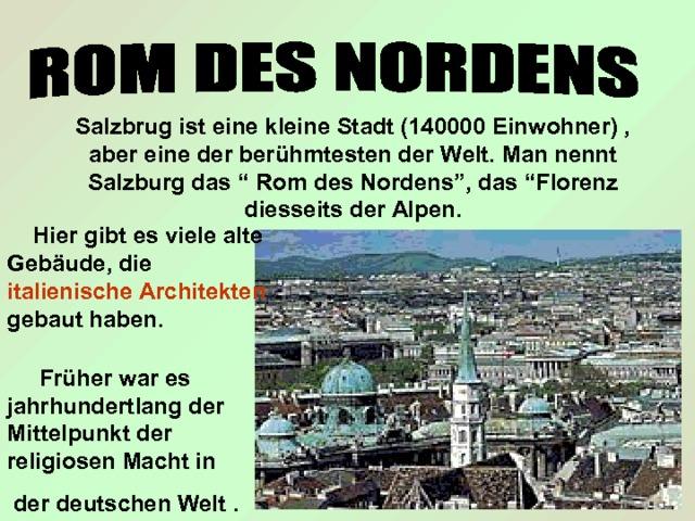 """Salzbrug ist eine kleine Stadt (140000 Einwohner) , aber eine der ber ühmtesten der Welt. Man nennt Salzburg das """" Rom des Nordens"""", das """"Florenz diesseits der Alpen.  Hier gibt es viele alte Gebäude, die italienische  Architekten gebaut haben.  Früher war es jahrhundertlang der Mittelpunkt der religiosen Macht in  der deutschen Welt ."""