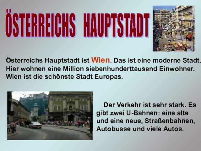 Österreichs Hauptstadt ist Wien . Das ist eine moderne Stadt. Hier wohnen eine Million siebenhunderttausend Einwohner. Wien ist die schönste Stadt Europas.  Der Verkehr ist sehr stark. Es gibt zwei U-Bahnen: eine alte und eine neue, Straßenbahnen, Autobusse und viele Autos.