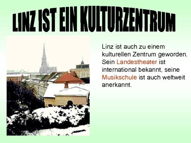 Linz ist auch zu einem kulturellen Zentrum geworden. Sein Landestheater ist international bekannt, seine Musikschule ist auch weltweit anerkannt.