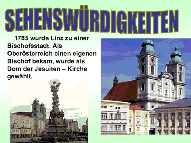1785 wurde Linz zu einer Bischofsstadt. Als Oberösterreich einen eigenen Bischof bekam, wurde als Dom der Jesuiten – Kirche gewählt.