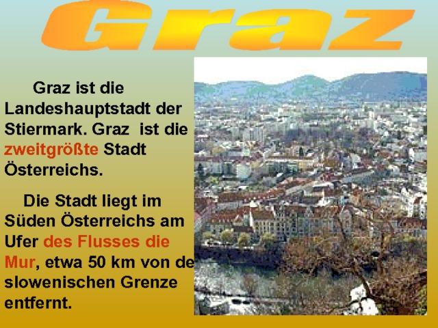 Graz ist die Landeshauptstadt der Stiermark. Graz ist die zweitgrößte Stadt Österreichs.  Die Stadt liegt im Süden Österreichs am Ufer des Flusses die Mur , etwa 50 km von der slowenischen Grenze entfernt.