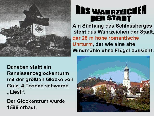 """Am Südhang des Schlossberges  steht das Wahrzeichen der Stadt, der 28 m hohe romantische Uhrturm , der wie eine alte Windmühle ohne Flügel aussieht. Daneben steht ein Renaissanceglockenturm mit der größten Glocke von Graz, 4 Tonnen schweren """"Liest"""". Der Glockentrum wurde 1588 erbaut."""
