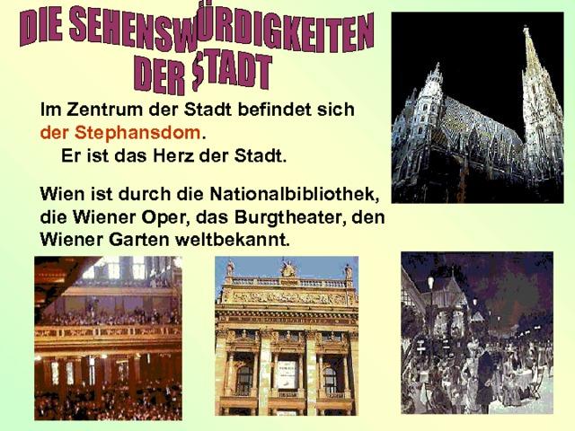 Im Zentrum der Stadt befindet sich der Stephansdom .  Er ist das Herz der Stadt. Wien ist durch die Nationalbibliothek, die Wiener Oper, das Burgtheater, den Wiener Garten weltbekannt.