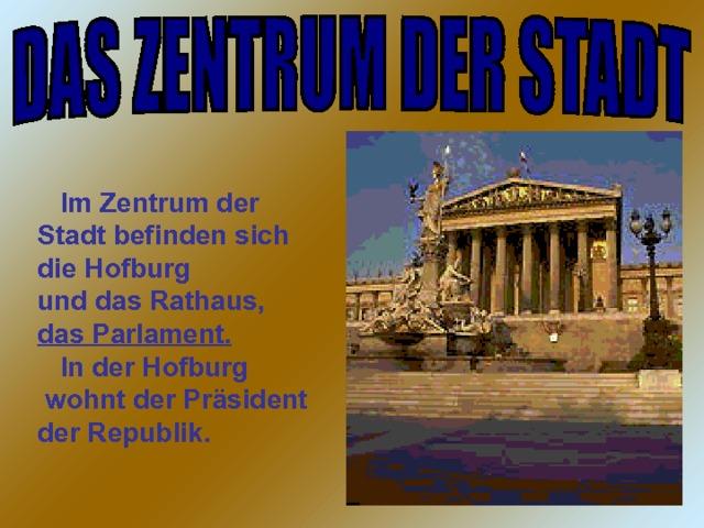 Im Zentrum der Stadt befinden sich die Hofburg und das Rathaus, das Parlament.  In der Hofburg  wohnt der Präsident der Republik.