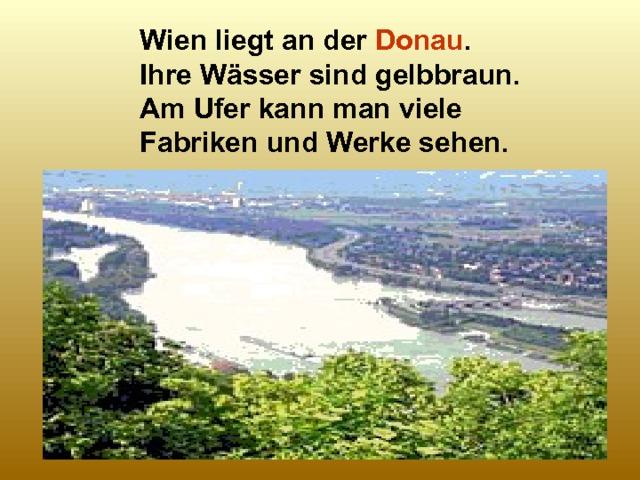 Wien liegt an der Donau . Ihre Wässer sind gelbbraun. Am Ufer kann man viele Fabriken und Werke sehen.