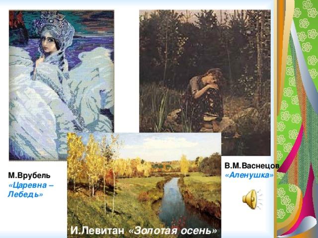 В.М.Васнецов «Аленушка» М.Врубель «Царевна –Лебедь» И.Левитан «Золотая осень»