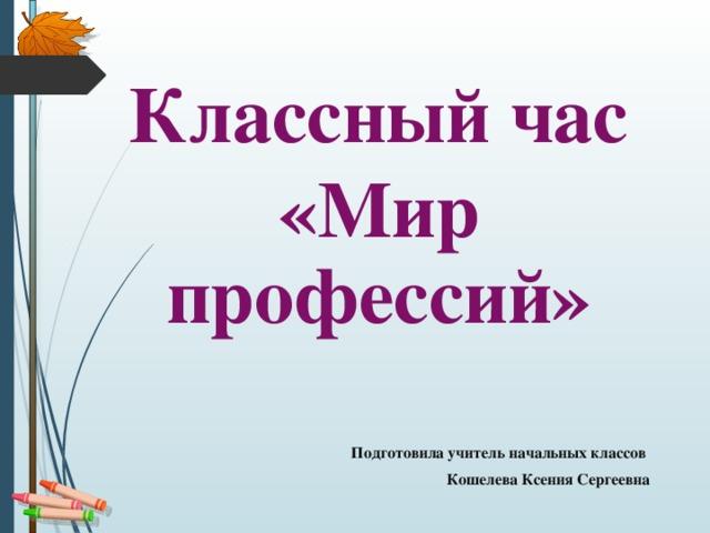 Классный час «Мир профессий»  Подготовила учитель начальных классов Кошелева Ксения Сергеевна