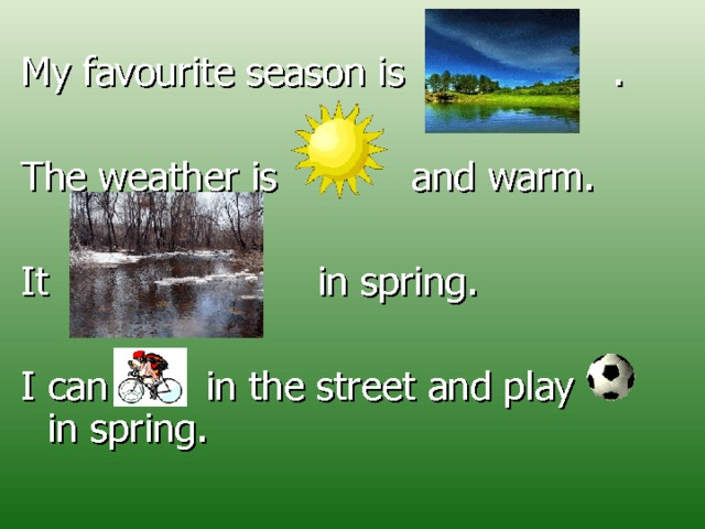 My favourite season is    . The weather is and warm. It  in spring. I can  in  the street and play in spring.