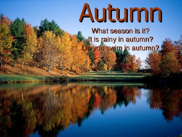 Autumn  What season is it ?  It is rainy in autumn ?  Do you swim in autumn ?