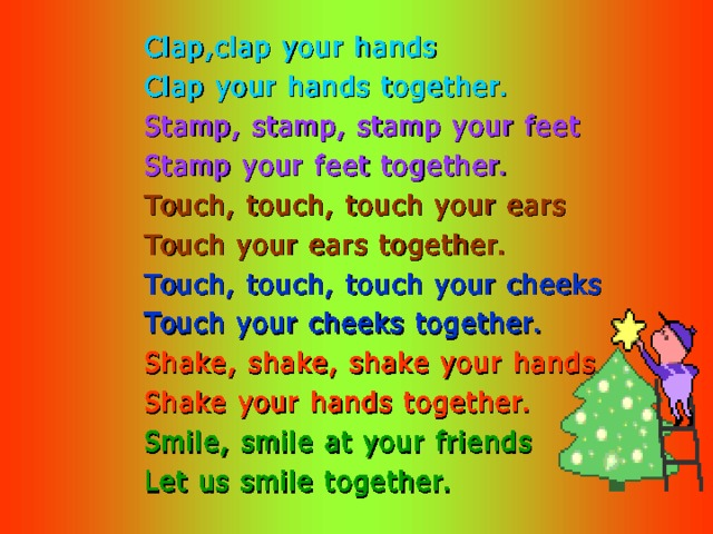 Clap,clap your hands Clap your hands together. Stamp, stamp, stamp your feet Stamp your feet together. Touch, touch, touch your ears Touch your ears together. Touch, touch, touch your cheeks Touch your cheeks together. Shake, shake, shake your hands Shake your hands together. Smile, smile at your friends Let us smile together.