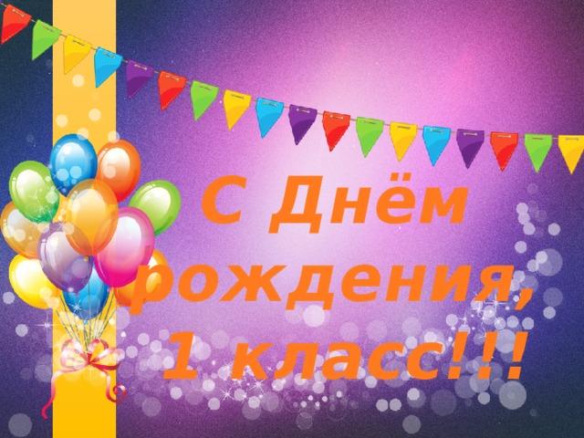 С Днём рождения,  1 класс!!!