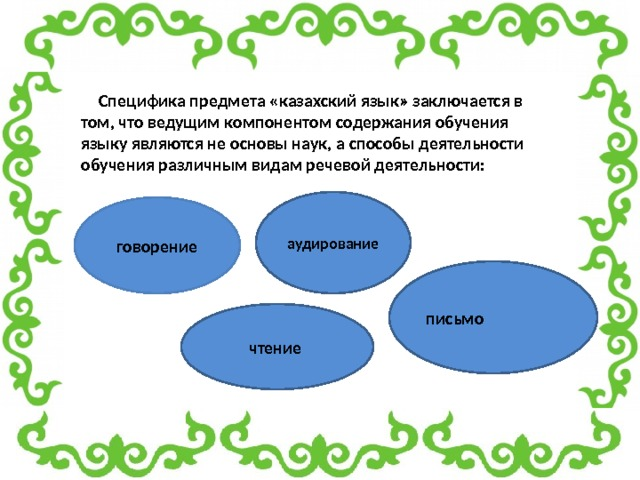 Специфика предмета «казахский язык» заключается в том, что ведущим компонентом содержания обучения языку являются не основы наук, а способы деятельности обучения различным видам речевой деятельности: аудирование говорение письмо  чтение