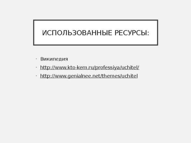 ИСПОЛЬЗОВАННЫЕ РЕСУРСЫ: Википедия http://www.kto-kem.ru/professiya/uchitel/ http://www.genialnee.net/themes/uchitel