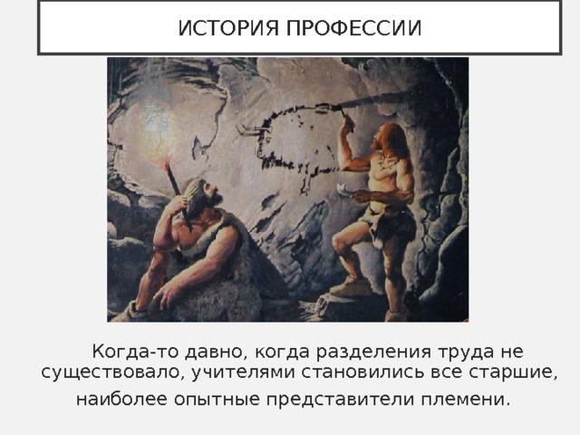ИСТОРИЯ ПРОФЕССИИ  Когда-то давно, когда разделения труда не существовало, учителями становились все старшие, наиболее опытные представители племени.