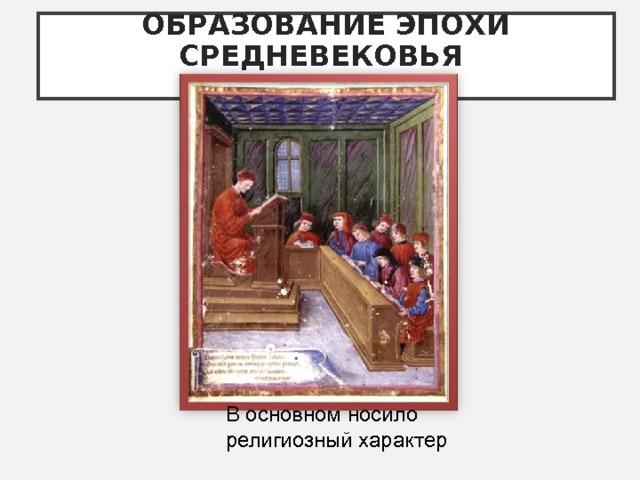 ОБРАЗОВАНИЕ ЭПОХИ СРЕДНЕВЕКОВЬЯ   В основном носило религиозный характер