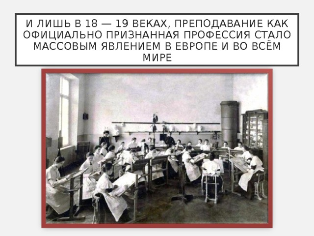 И ЛИШЬ В 18 — 19 ВЕКАХ, ПРЕПОДАВАНИЕ КАК ОФИЦИАЛЬНО ПРИЗНАННАЯ ПРОФЕССИЯ СТАЛО МАССОВЫМ ЯВЛЕНИЕМ В ЕВРОПЕ И ВО ВСЁМ МИРЕ