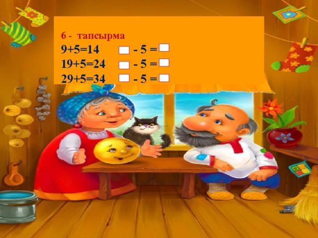 6 - тапсырма 9+5=14 - 5 =  19+5=24 - 5 =  29+5 =34 - 5 =