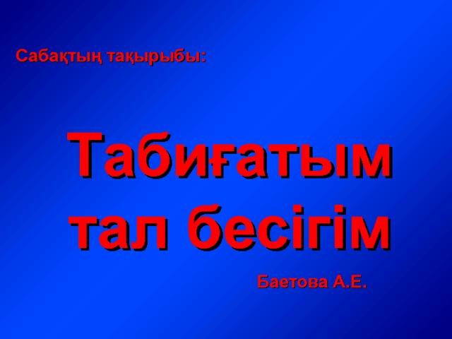 Сабақтың тақырыбы: Табиғатым тал бесігім Баетова А.Е.