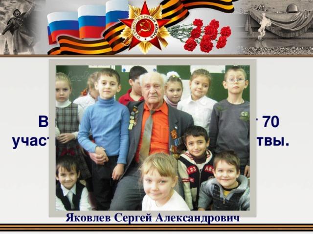 В нашем городе проживают 70 участников Сталинградской битвы. Яковлев Сергей Александрович