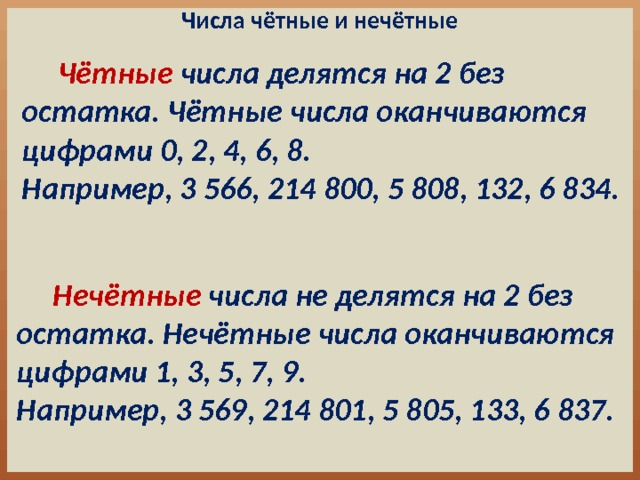 Числа чётные и нечётные  Чётные числа делятся на 2 без остатка. Чётные числа оканчиваются цифрами 0, 2, 4, 6, 8. Например, 3 566, 214 800, 5 808, 132, 6 834.  Нечётные числа не делятся на 2 без остатка. Нечётные числа оканчиваются цифрами 1, 3, 5, 7, 9. Например, 3 569, 214 801, 5 805, 133, 6 837.
