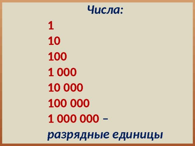 Числа: 1 10 100 1 000 10 000 100 000 1 000 000 – разрядные единицы