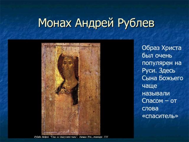 Монах Андрей Рублев Образ Христа был очень популярен на Руси. Здесь Сына Божьего чаще называли Спасом – от слова «спаситель»