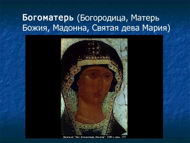 Богоматерь (Богородица, Матерь Божия, Мадонна, Святая дева Мария)