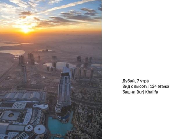 Дубай, 7 утра  Вид с высоты 124 этажа башни Burj Khalifa