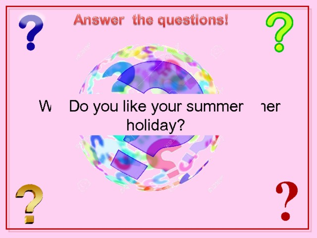 What can you do in summer? What's the weather like in summer in the south of Russia? Do you like your summer holiday? What's the weather like in summer  in the north of Russia?